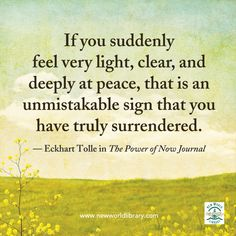 If you suddenly feel very light, clear, and deeply at peace, that is an unmistakable sign that you have truly surrendered. ~ Eckhart Tolle in THE POWER OF NOW JOURNAL Inner Peace Quotes, Spiritual Quotes, Wisdom Quotes, Life Quotes, Attitude Quotes, Now Quotes, Quotes To Live By, Change Quotes, Positive Affirmations