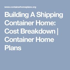 Building A Shipping Container Home: Cost Breakdown | Container Home Plans