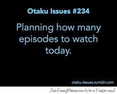 Does anybody else do that? I mean sometimes I can't hold back and watch like a whole series in a day....but usually I watch two or three shows at the same time so I plan how many episodes of each I wanna watch each day (yes, I'm weird, but it's ok ^-^)