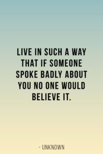 Live in such a way that if someone spoke badly about you no one would believe it. - unknown