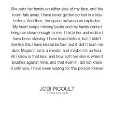 "Jodi Picoult - ""She puts her hands on either side of my face, and the room falls away. I have never..."". romance, kiss, lovers, fiction, jodi-picoult, jodi-picoult-sing-you-home, lesbians, sing-you-home, love"