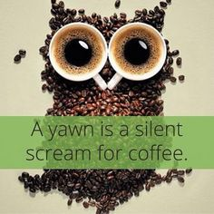 A yawn is a silent scream for coffee.