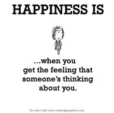 Happiness is, when you get the feeling that someone's thinking about you. - Cute Happy Quotes