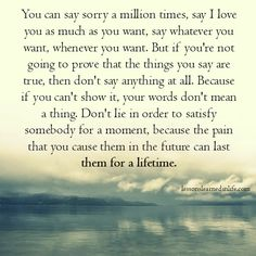 You can say sorry a million times, say I love you as much as you want, say whatever you want, whenever you want. But if you're not going to prove that the things you say are true, then don't say anyth
