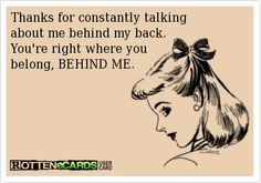 Thanks for constantly talking  about me behind my back. Youre right where you  belong, BEHIND ME.