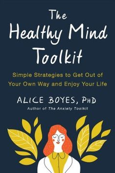 The Healthy Mind Toolkit: Simple Strategies to Get Out of Your Own Way and Enjoy Your Life by Alice Boyes PhD George Mason, Kindle, Meditation Exercises, Stress, Cognitive Behavioral Therapy, Self Compassion, Enjoy Your Life, Psychology Today, Healthy Mind
