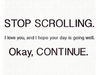Stop scrolling. I love you, and I hope your day is going well. Okay, CONTINUE.