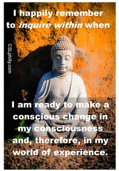 """""""I happily remember to inquire within when I am ready to make a conscious change in my consciousness and, therefore, in my world of experience.""""  