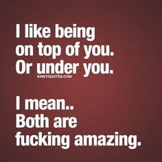 I like being on top of you. Or under you. I mean.. Both are fucking amazing.   Tag someone you really like...   Like and follow  This is Kinky quotes and these are all our original quotes!  www.kinkyquotes.com #naughtyquote #funnyquote #couplequotes
