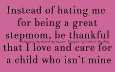 Be thankful that you have extra support for your child. Be thankful that some of us stepmoms truly love and care for our bonus kids.