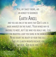 My sweet Earth Angel! You beam the love and glorious light of Jesus into this world. God bless you as my life is much brighter because of you! With my love and hugs. Angel Spirit, Angel Quotes, Angel Prayers, I Believe In Angels, Angel Numbers, Angels Among Us, Angel Cards, Spirit Guides, Spiritual Awakening