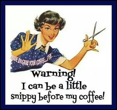 I can be a little snippy before my coffee