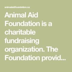 Animal Aid Foundation is a charitable fundraising organization. The Foundation provides grants to local animal charities for spay/neuter, veterinary medical care, adoption, and public education programs. Grants can only be awarded to organizations with Medical Care, Fundraising, Charity, Foundation, Education, Organizations, Adoption, Public, Animal