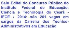O Instituto Federal de Educação, Ciência e Tecnologia do Ceará (IFCE), torna púbico edital para realização de Concurso Público de Provas, visando o provimento de 261 vagas em cargos na Carreira dos Técnico-Administrativos em Educação (empregos de Nível Fundamental, Médio e Superior). As remunerações podem chegar a R$ 3.392,42.