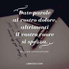 Date parole al vostro dolore, altrimenti il vostro cuore si spezza.  William Shakespeare  CItazioni d'autore - Libroza.com