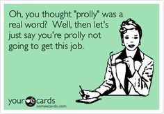 Oh, you thought 'prolly' was a real word? Well, then let's just say you're prolly not going to get this job.
