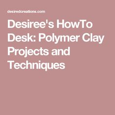 Desiree's HowTo Desk: Polymer Clay Projects and Techniques