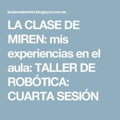 LA CLASE DE MIREN: mis experiencias en el aula: TALLER DE ROBÓTICA: CUARTA SESIÓN