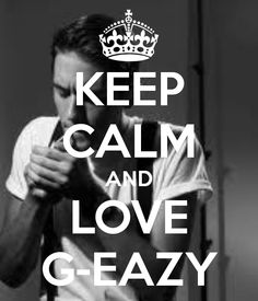 KEEP CALM AND LOVE G-EAZY  Who doesn't love G Eazy he's a q'ty