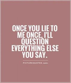 Once you lie to me once, I'll question everything else you say. Picture Quotes.