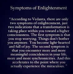 Symptoms of Enlightenment .. You stop worrying ... you encounter more and more meaningful coincidences & synchronicities in your Life which accelerates to the point where you actually experience the miraculous.