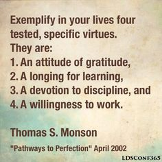 """""""If we speak in generalities, we rarely have success; but if we speak in specifics, we will rarely have a failure. Therefore, I urge that you exemplify in your lives four tested, specific virtues. They are: an attitude of gratitude, a longing for learning, a devotion to discipline, and a willingness to work."""" From President Monson's http://pinterest.com/pin/24066179228814793 April 2002 http://facebook.com/223271487682878 message…"""