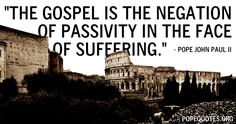"""The Gospel is the negation of passivity in the face of suffering.""  – Pope John Paul II  http://www.popequotes.org/"