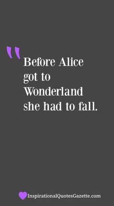 """Before Alice Got To Wonderland She Had To Fall."" {Inspirational Quote}"