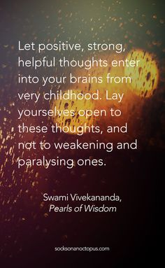 Quote Of The Day March 23, 2015 - Let positive, strong, helpful thoughts enter into your brains from very childhood. Lay yourselves open to these thoughts, and not to weakening and paralysing ones. — Swami Vivekananda, Pearls of Wisdom #quotes