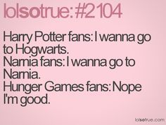 Harry Potter fans: I wanna go to Hogwarts. Narnia fans: I wanna go to Narnia. Hunger Games fans: Nope I'm good.