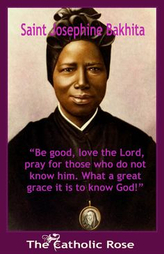 ~ St. Josephine Bakhita...This amazingly strong women made it from an ill-treated slave to a unifying symbol for African Catholics and women.