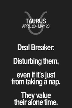 Deal Breaker: Disturbing them, even if it's just from taking a nap. They value their alone time. Taurus | Taurus Quotes | Taurus Horoscope | Taurus Zodiac Signs