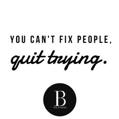 You Can Not Fix People, Quit Trying. Why do we take on people as personal projects? Trying our best to pick them apart, find the problem and then put them back together better than ever. Someone else's happiness is not your responsibility. Quit walking on eggshells due to a problem you didn't create and quit working overtime to nurse someone else's insecurities. People become whole on their own - remember that the next time you attempt to fill another persons voids.