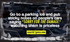 """Go to a parking lot and put sticky notes on people's cars saying """"sorry for the damage."""" watching them is priceless."""