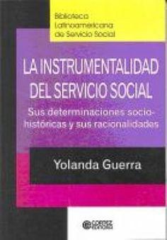 La instrumentalidad del servicio social : sus determinaciones socio-históricas y sus racionalidades / Yolanda Guerra ; traducción, Katia Marro y Ramiro Dulcich