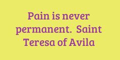 """Pain is never permanent"". Saint Teresa of Avila, whose feast day is today, October 15"