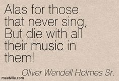 Alas for those that never sing, But die with all their music in them. - Google Search