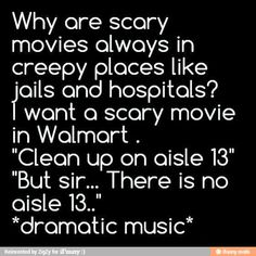 Walmart on its own is scary.... I think a lot of the shoppers could use an exorcism.