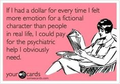 Too true. I like my characters better than most real life people :/