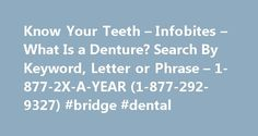 Know Your Teeth – Infobites – What Is a Denture? Search By Keyword, Letter or Phrase – 1-877-2X-A-YEAR (1-877-292-9327) #bridge #dental http://dental.remmont.com/know-your-teeth-infobites-what-is-a-denture-search-by-keyword-letter-or-phrase-1-877-2x-a-year-1-877-292-9327-bridge-dental/  #dentures # Quick Reference Is Kissing Dangerous to Your Health? What Is a Denture? A denture is a removable replacement for missing teeth and the tissues connected to those teeth. It is made of acrylic…