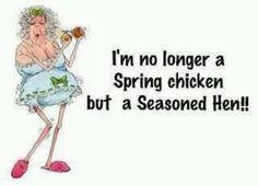 I'm no longer a spring chicken.....