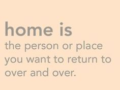 After moving so many times, home for me is definitely an emotion, not a location.