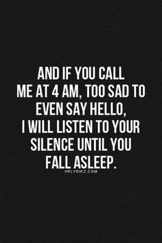 And if you call me at 4 am, too sad to even say hello, I will listen to your silence until you fall asleep.
