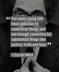 """Too many young folk have addiction to superficial things and not enough conviction for substancial things like Justice, Truth and Love.""  -- Cornel West  (unfortunately it's not just young folk...)"