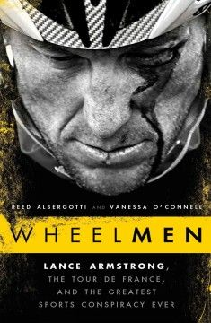 Wheelmen : Lance Armstrong, the Tour de France, and the greatest sports conspiracy ever by Reed Albergotti and Vanessa O'Connell. The first in-depth look at Lance Armstrong's doping scandal, the phenomenal business success built on the back of fraud, and the greatest conspiracy in the history of sports.
