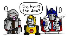 So, how's the sex...  Megatron, Bumblebee, Optimus Prime Transformers fans get it. *shakes head*