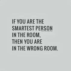 If you are the smartest person in the room, then you are in the wrong room. Find others who are where you want to be and spend your time around those people.