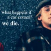 One of my favorite quotes in the movie. Not just because it's funny, but because it shows he was always fearless. :)