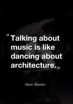 """""""Talking about music is like dancing about architecture."""" ( quote by Steve Martin)"""