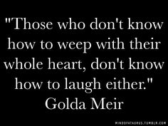 """""""Those who don't know how to weep with their whole heart, don't know how to laugh either."""" - Golda Meir"""